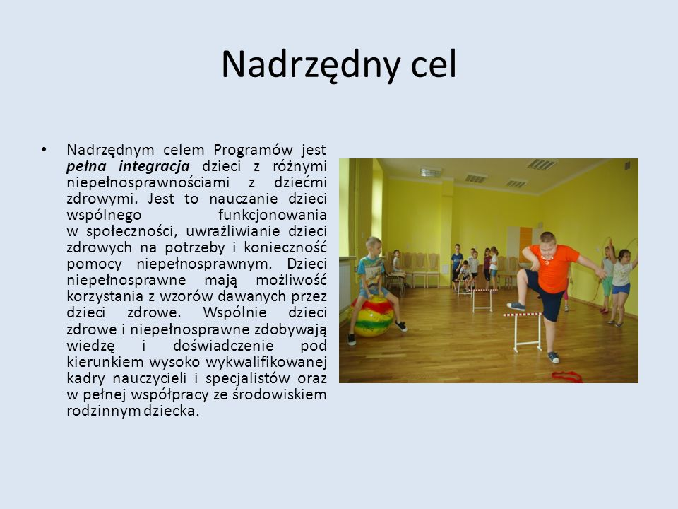 Nadrzędny cel Nadrzędnym celem Programów jest pełna integracja dzieci z różnymi niepełnosprawnościami z dziećmi zdrowymi. Jest to nauczanie dzieci wsp