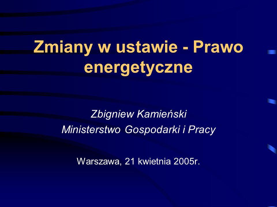 Zmiany w ustawie - Prawo energetyczne Zbigniew Kamieński Ministerstwo Gospodarki i Pracy Warszawa, 21 kwietnia 2005r.