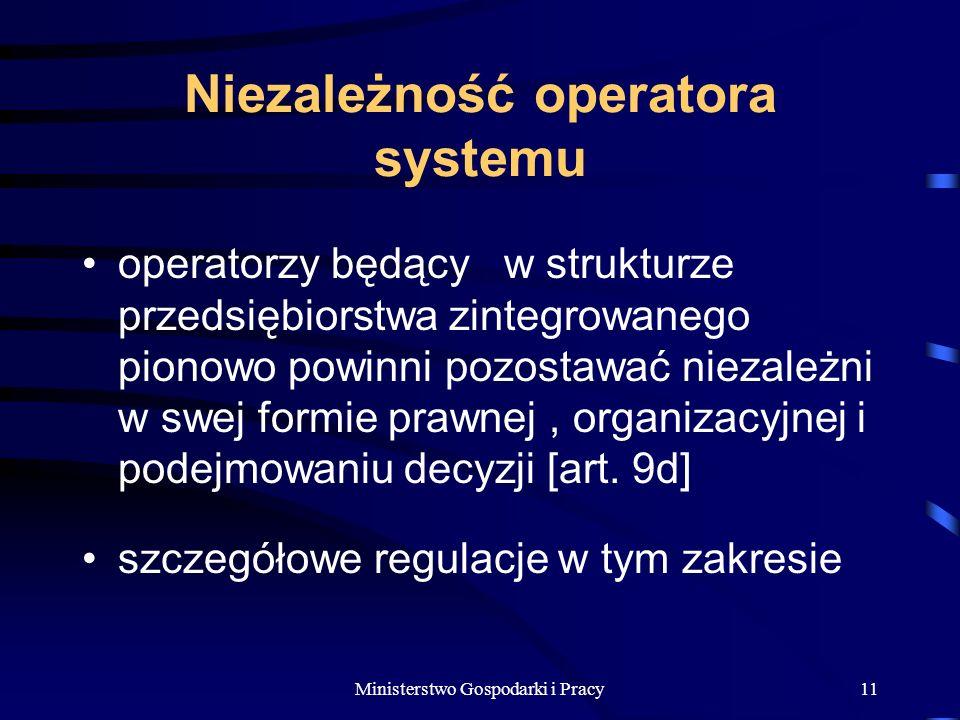 Ministerstwo Gospodarki i Pracy11 Niezależność operatora systemu operatorzy będący w strukturze przedsiębiorstwa zintegrowanego pionowo powinni pozostawać niezależni w swej formie prawnej, organizacyjnej i podejmowaniu decyzji [art.
