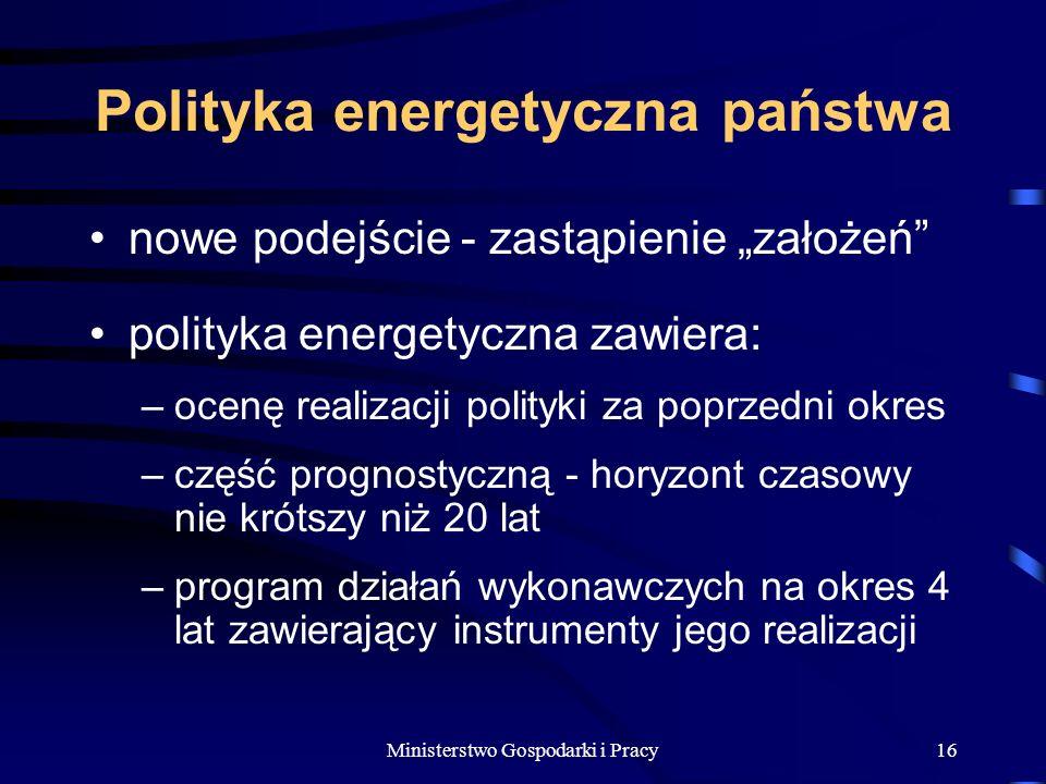 Ministerstwo Gospodarki i Pracy16 Polityka energetyczna państwa nowe podejście - zastąpienie założeń polityka energetyczna zawiera: –ocenę realizacji polityki za poprzedni okres –część prognostyczną - horyzont czasowy nie krótszy niż 20 lat –program działań wykonawczych na okres 4 lat zawierający instrumenty jego realizacji