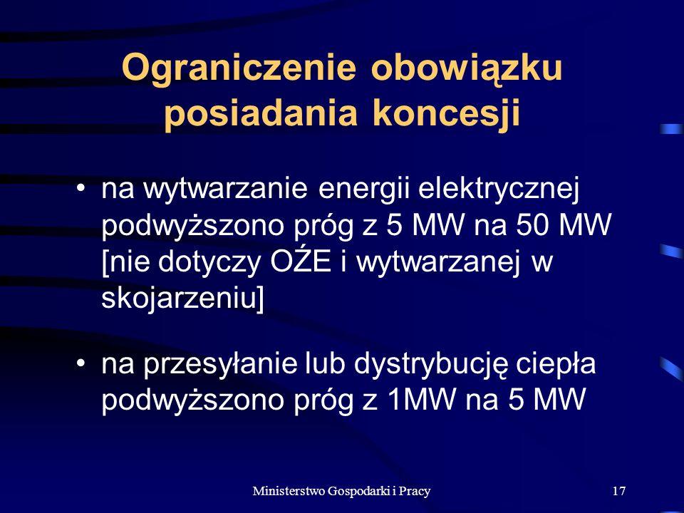 Ministerstwo Gospodarki i Pracy17 Ograniczenie obowiązku posiadania koncesji na wytwarzanie energii elektrycznej podwyższono próg z 5 MW na 50 MW [nie dotyczy OŹE i wytwarzanej w skojarzeniu] na przesyłanie lub dystrybucję ciepła podwyższono próg z 1MW na 5 MW