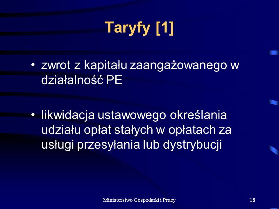 Ministerstwo Gospodarki i Pracy18 Taryfy [1] zwrot z kapitału zaangażowanego w działalność PE likwidacja ustawowego określania udziału opłat stałych w opłatach za usługi przesyłania lub dystrybucji