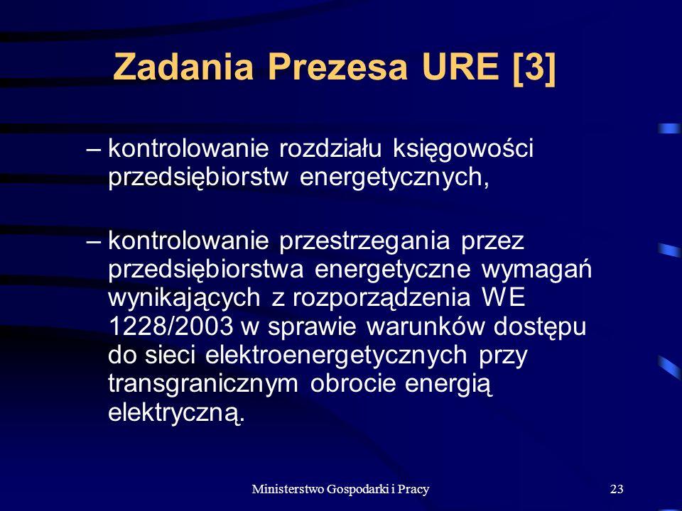 Ministerstwo Gospodarki i Pracy23 Zadania Prezesa URE [3] –kontrolowanie rozdziału księgowości przedsiębiorstw energetycznych, –kontrolowanie przestrzegania przez przedsiębiorstwa energetyczne wymagań wynikających z rozporządzenia WE 1228/2003 w sprawie warunków dostępu do sieci elektroenergetycznych przy transgranicznym obrocie energią elektryczną.