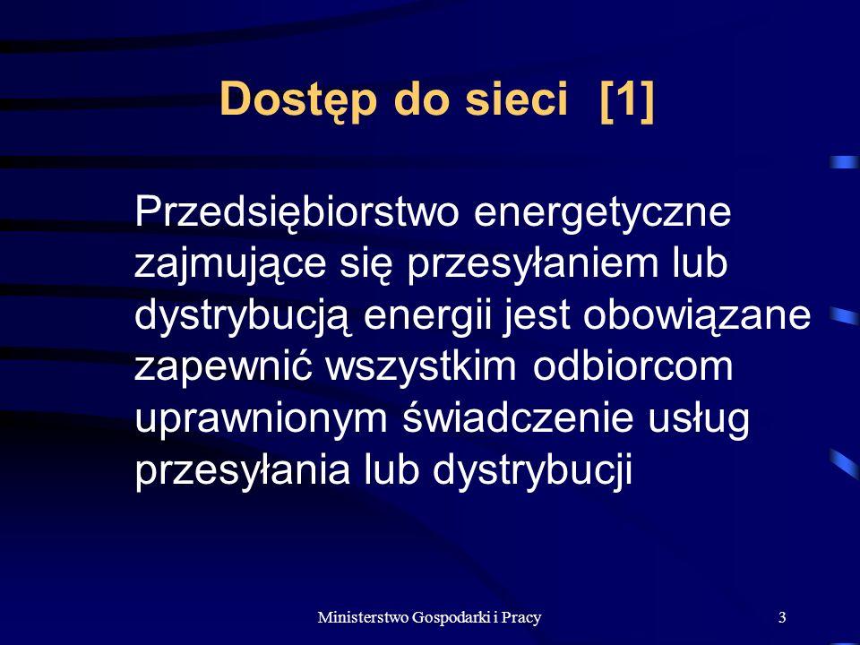 Ministerstwo Gospodarki i Pracy3 Dostęp do sieci [1] Przedsiębiorstwo energetyczne zajmujące się przesyłaniem lub dystrybucją energii jest obowiązane zapewnić wszystkim odbiorcom uprawnionym świadczenie usług przesyłania lub dystrybucji