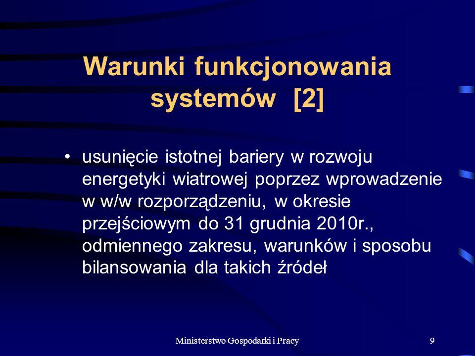 Ministerstwo Gospodarki i Pracy9 Warunki funkcjonowania systemów [2] usunięcie istotnej bariery w rozwoju energetyki wiatrowej poprzez wprowadzenie w w/w rozporządzeniu, w okresie przejściowym do 31 grudnia 2010r., odmiennego zakresu, warunków i sposobu bilansowania dla takich źródeł