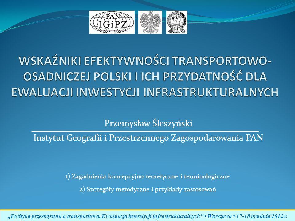 Przemysław Śleszyński Instytut Geografii i Przestrzennego Zagospodarowania PAN Polityka przestrzenna a transportowa. Ewaluacja inwestycji infrastruktu