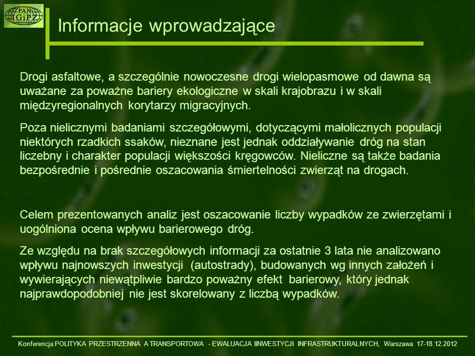 Wnioski Konferencja POLITYKA PRZESTRZENNA A TRANSPORTOWA - EWALUACJA IINWESTYCJI INFRASTRUKTURALNYCH, Warszawa 17-18.12.2012 Liczba ginących na drogach dużych ssaków nie wpływa w sposób istotny na ograniczanie populacji tych gatunków, choć może wpłynąć na zmiany zachowania Efekt biologiczny jest jednak większy im mniejsze są kompleksy leśne przecinane drogami Tradycyjne drogi (nawet zmodernizowane) nie stanowią poważnych barier dla dużych ssaków w skali krajobrazu