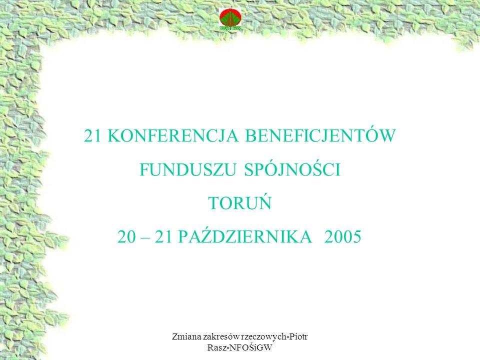 Zmiana zakresów rzeczowych-Piotr Rasz-NFOŚiGW 21 KONFERENCJA BENEFICJENTÓW FUNDUSZU SPÓJNOŚCI TORUŃ 20 – 21 PAŹDZIERNIKA 2005