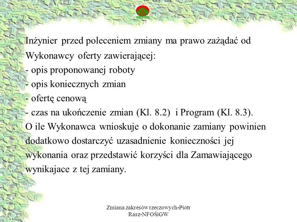 Zmiana zakresów rzeczowych-Piotr Rasz-NFOŚiGW Inżynier przed poleceniem zmiany ma prawo zażądać od Wykonawcy oferty zawierającej: - opis proponowanej