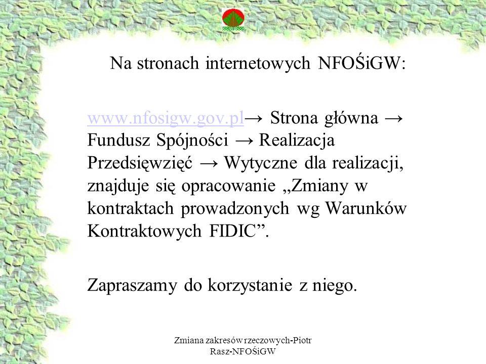 Zmiana zakresów rzeczowych-Piotr Rasz-NFOŚiGW Na stronach internetowych NFOŚiGW: www.nfosigw.gov.plwww.nfosigw.gov.pl Strona główna Fundusz Spójności Realizacja Przedsięwzięć Wytyczne dla realizacji, znajduje się opracowanie Zmiany w kontraktach prowadzonych wg Warunków Kontraktowych FIDIC.