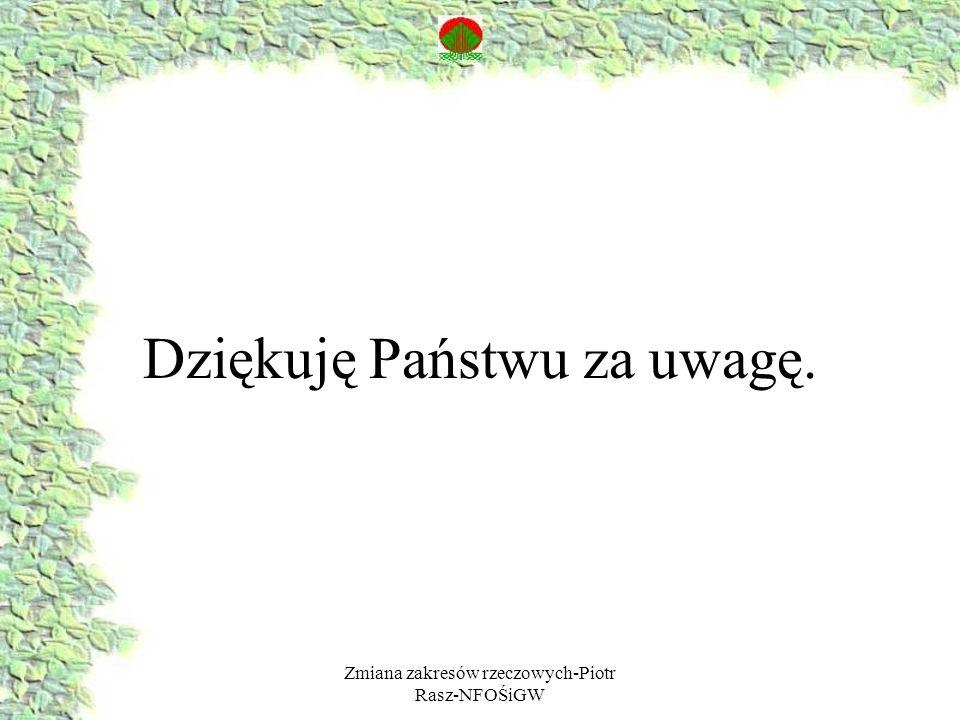 Zmiana zakresów rzeczowych-Piotr Rasz-NFOŚiGW Dziękuję Państwu za uwagę.