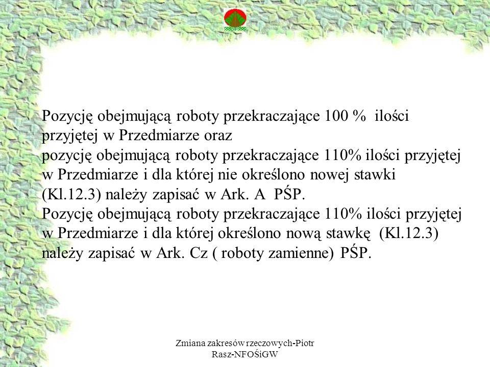 Zmiana zakresów rzeczowych-Piotr Rasz-NFOŚiGW Pozycję obejmującą roboty przekraczające 100 % ilości przyjętej w Przedmiarze oraz pozycję obejmującą roboty przekraczające 110% ilości przyjętej w Przedmiarze i dla której nie określono nowej stawki (Kl.12.3) należy zapisać w Ark.