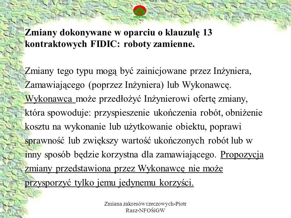 Zmiana zakresów rzeczowych-Piotr Rasz-NFOŚiGW Zmiany dokonywane w oparciu o klauzulę 13 kontraktowych FIDIC: roboty zamienne. Zmiany tego typu mogą by