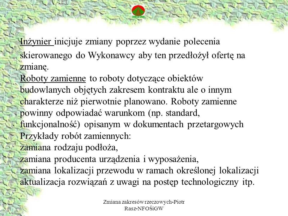 Zmiana zakresów rzeczowych-Piotr Rasz-NFOŚiGW Inżynier przed poleceniem zmiany ma prawo zażądać od Wykonawcy oferty zawierającej: - opis proponowanej roboty - opis koniecznych zmian - ofertę cenową - czas na ukończenie zmian (Kl.