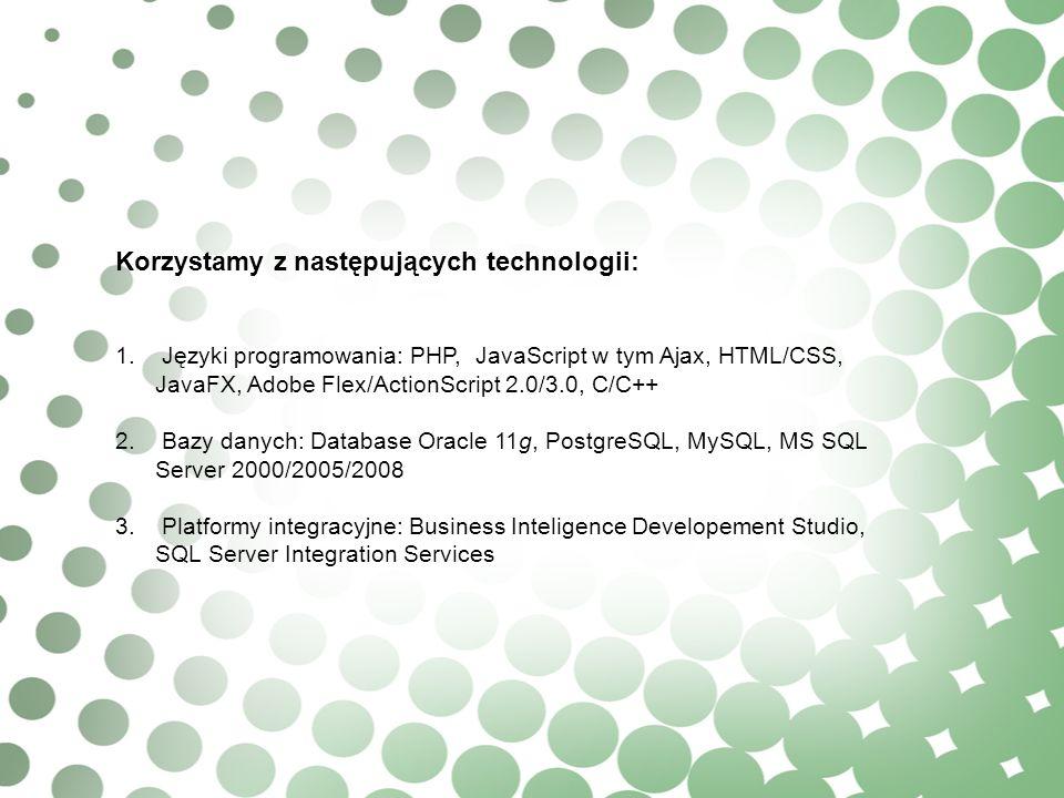 Korzystamy z następujących technologii: 1. Języki programowania: PHP, JavaScript w tym Ajax, HTML/CSS, JavaFX, Adobe Flex/ActionScript 2.0/3.0, C/C++