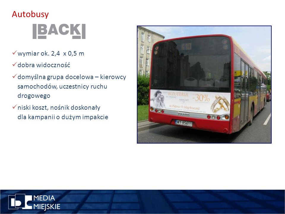 Autobusy wykorzystaj długość miejsce pomysł maksymalnie wykorzystana powierzchnia nośnika do 105 m2 powierzchni oklejenia doskonała widoczność z daleka i pod różnym kątem wykorzystanie pojazdu do przeprowadzenia niestandardowej akcji promocyjnej (gdy pojazd jest wyłączony z ruchu) 100% grafiki, folia monomeryczna – stosowana do oklejania powierzchni płaskich +opcje monitorowanie poprzez system GPS wynajęcie autobusu na wyłączność wskazanie tras przejazdu autobusu: ulice, centra handlowe, miasteczka studenckie samplingi, akcje specjalne, ambienty: wystające części ponad autobusem możliwość indywidualnego ustalania trasy pojazdu i czasu ekspozycji z wyłączeniem z ruchu