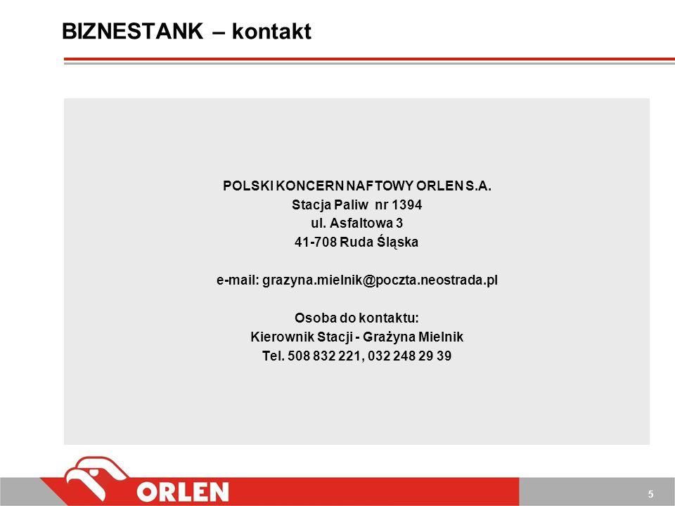 5 BIZNESTANK – kontakt POLSKI KONCERN NAFTOWY ORLEN S.A. Stacja Paliw nr 1394 ul. Asfaltowa 3 41-708 Ruda Śląska e-mail: grazyna.mielnik@poczta.neostr