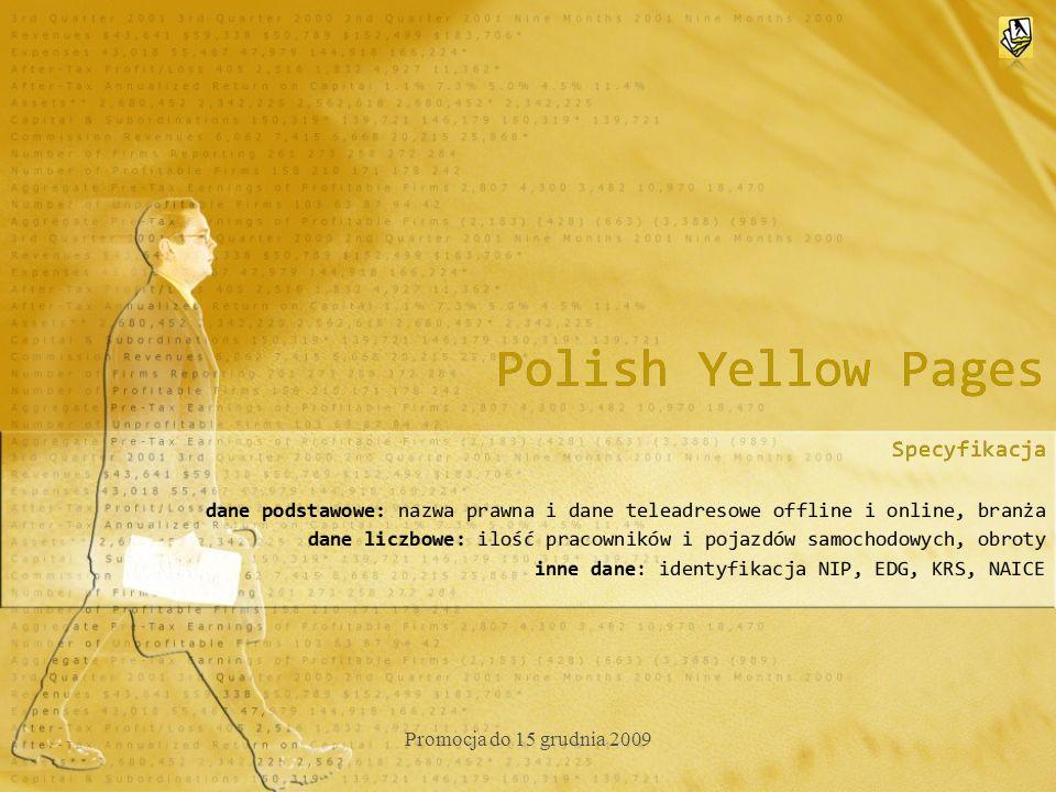 Polish Yellow Pages Specyfikacja dane podstawowe: nazwa prawna i dane teleadresowe offline i online, branża dane liczbowe: ilość pracowników i pojazdów samochodowych, obroty inne dane: identyfikacja NIP, EDG, KRS, NAICE Specyfikacja dane podstawowe: nazwa prawna i dane teleadresowe offline i online, branża dane liczbowe: ilość pracowników i pojazdów samochodowych, obroty inne dane: identyfikacja NIP, EDG, KRS, NAICE Promocja do 15 grudnia 2009
