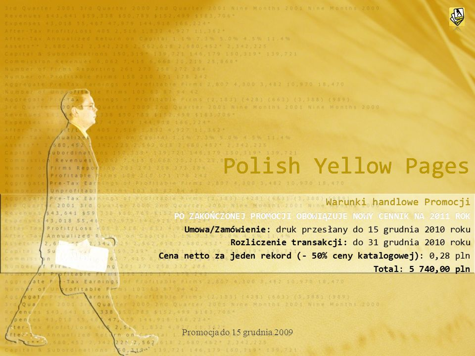 Polish Yellow Pages Warunki handlowe Promocji PO ZAKOŃCZONEJ PROMOCJI OBOWIĄZUJE NOWY CENNIK NA 2011 ROK Umowa/Zamówienie: druk przesłany do 15 grudnia 2010 roku Rozliczenie transakcji: do 31 grudnia 2010 roku Cena netto za jeden rekord (- 50% ceny katalogowej): 0,28 pln Total: 5 740,00 pln Warunki handlowe Promocji PO ZAKOŃCZONEJ PROMOCJI OBOWIĄZUJE NOWY CENNIK NA 2011 ROK Umowa/Zamówienie: druk przesłany do 15 grudnia 2010 roku Rozliczenie transakcji: do 31 grudnia 2010 roku Cena netto za jeden rekord (- 50% ceny katalogowej): 0,28 pln Total: 5 740,00 pln Promocja do 15 grudnia 2009