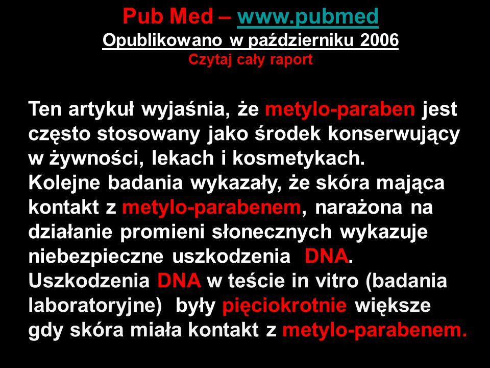 Pub Med – www.pubmedwww.pubmed Opublikowano w październiku 2006 Czytaj cały raport http://www.ncbi.nlm.nih.gov/pubmed/16938376?ordinalpos =1&itool=EntrezSystem2.PEntrez.Pubmed.Pubmed_Results Panel.Pubmed_DiscoveryPanel.Pubmed_Discovery_RA&lin kpos=2&log$=relatedarticles&logdbfrom=pubmed Ten artykuł wyjaśnia, że metylo-paraben jest często stosowany jako środek konserwujący w żywności, lekach i kosmetykach.