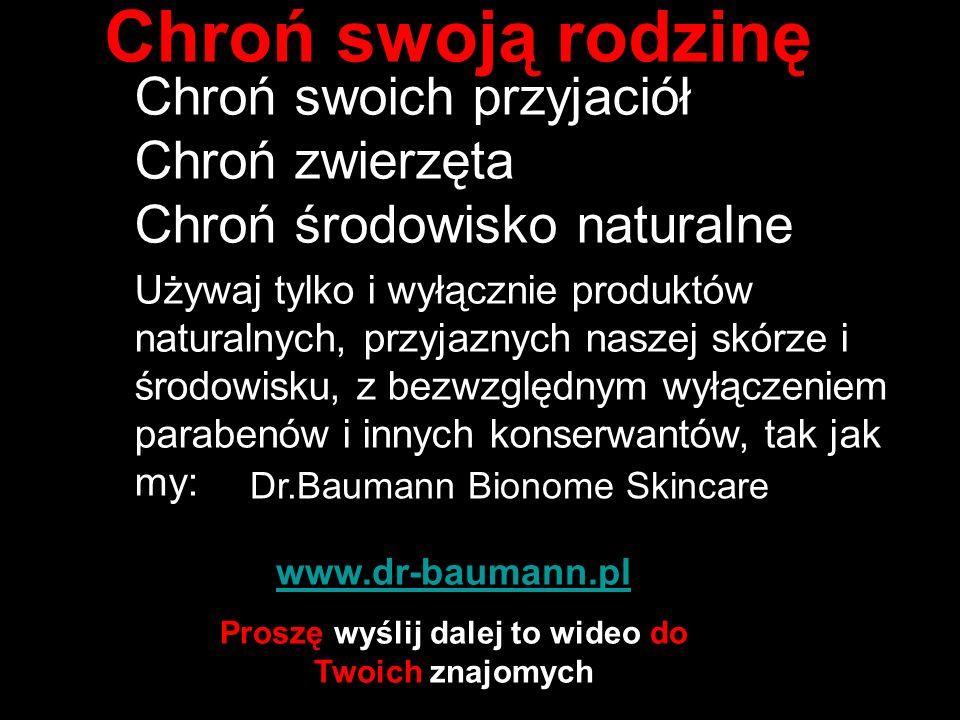 Chroń swoją rodzinę Chroń swoich przyjaciół Chroń zwierzęta Chroń środowisko naturalne Używaj tylko i wyłącznie produktów naturalnych, przyjaznych naszej skórze i środowisku, z bezwzględnym wyłączeniem parabenów i innych konserwantów, tak jak my: www.dr-baumann.pl Proszę wyślij dalej to wideo do Twoich znajomych Dr.Baumann Bionome Skincare