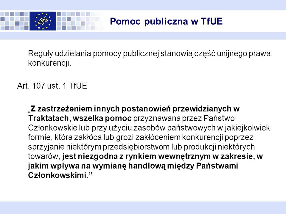 Pomoc publiczna w TfUE Przesłanki występowania pomocy publicznej: przedsiębiorstwo jako beneficjent wsparcia środki publiczne – środki państwa (nie spełniona dla środków Life+, zatem dofinansowanie pochodzące bezpośrednio od KE nie stanowi pomocy publicznej) selektywność korzyść (uprzywilejowanie) zakłócenie lub groźba zakłócenia konkurencji wpływ na wymianę handlową między państwami członkowskimi dla dofinansowania NFOŚiGW przesłanki zawsze spełnione
