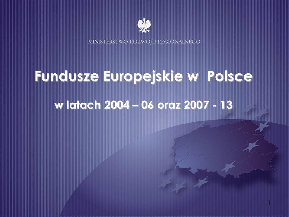 1 Fundusze Europejskie w Polsce w latach 2004 – 06 oraz 2007 - 13