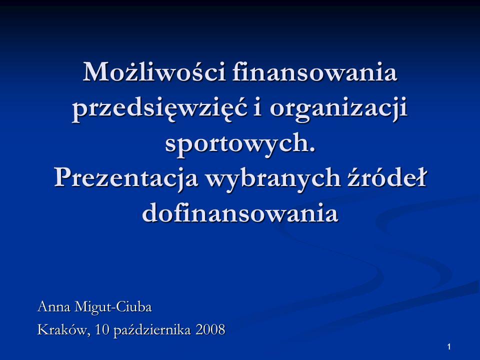 1 Anna Migut-Ciuba Kraków, 10 października 2008 Możliwości finansowania przedsięwzięć i organizacji sportowych. Prezentacja wybranych źródeł dofinanso