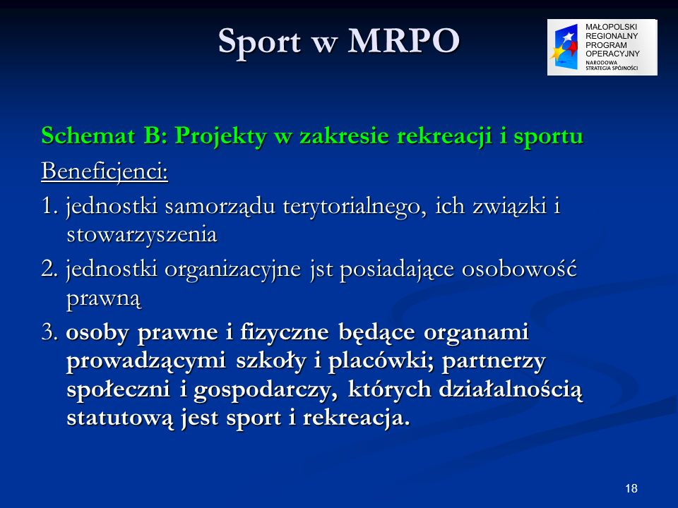 18 Sport w MRPO Schemat B: Projekty w zakresie rekreacji i sportu Beneficjenci: 1. jednostki samorządu terytorialnego, ich związki i stowarzyszenia 2.