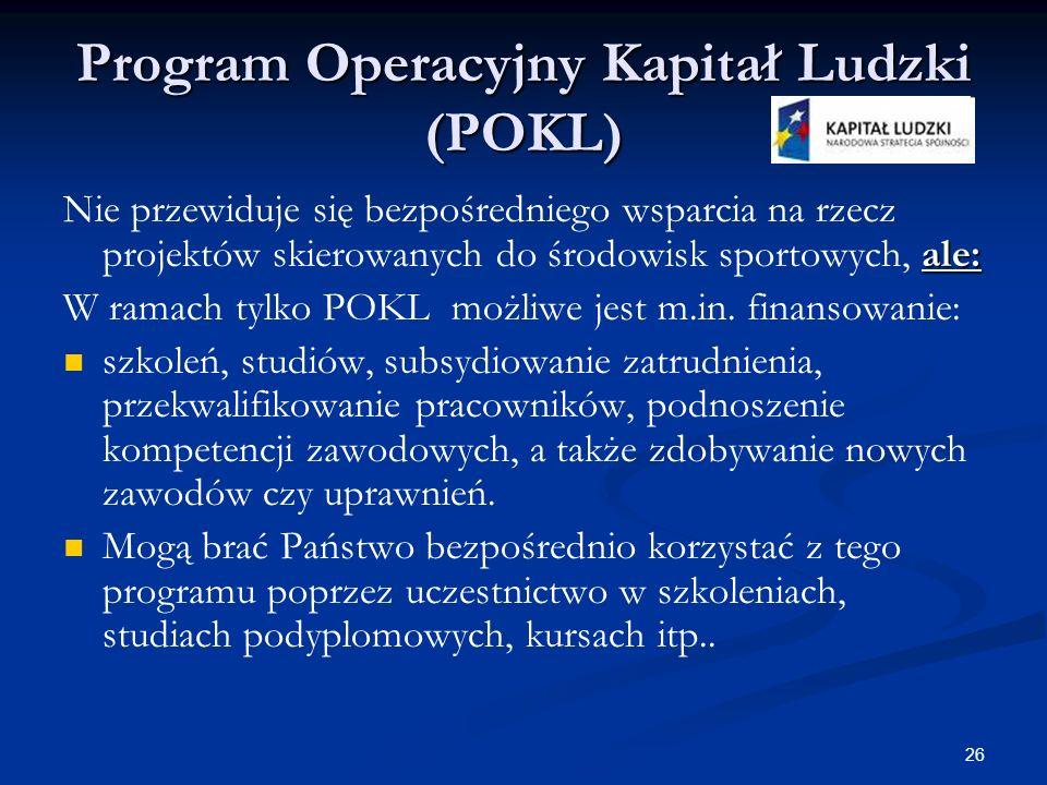 26 Program Operacyjny Kapitał Ludzki (POKL) ale: Nie przewiduje się bezpośredniego wsparcia na rzecz projektów skierowanych do środowisk sportowych, a