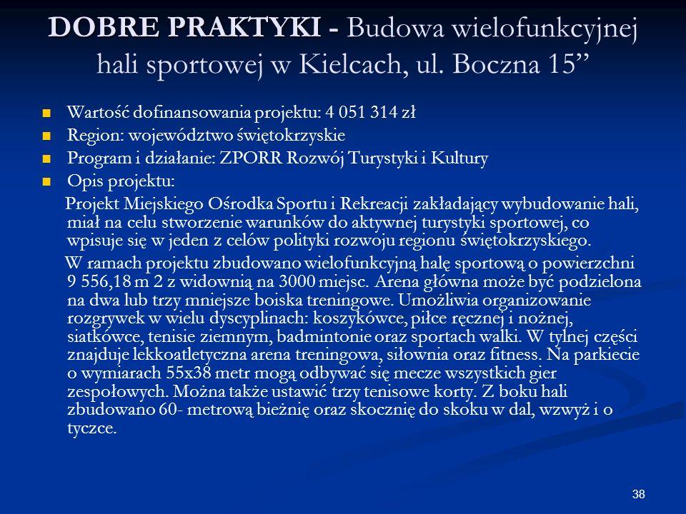 38 DOBRE PRAKTYKI - DOBRE PRAKTYKI - Budowa wielofunkcyjnej hali sportowej w Kielcach, ul. Boczna 15 Wartość dofinansowania projektu: 4 051 314 zł Reg