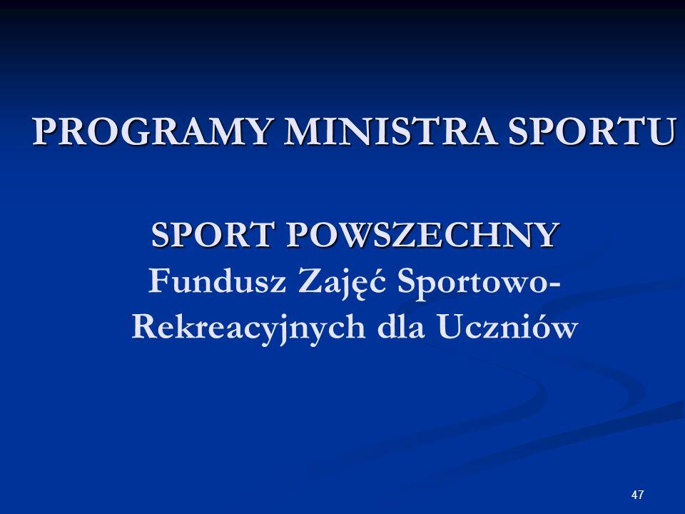 47 PROGRAMY MINISTRA SPORTU SPORT POWSZECHNY PROGRAMY MINISTRA SPORTU SPORT POWSZECHNY Fundusz Zajęć Sportowo- Rekreacyjnych dla Uczniów