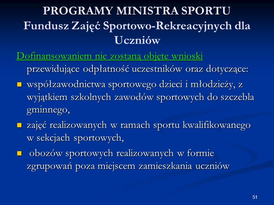 51 PROGRAMY MINISTRA SPORTU PROGRAMY MINISTRA SPORTU Fundusz Zajęć Sportowo-Rekreacyjnych dla Uczniów Dofinansowaniem nie zostaną objęte wnioski przew
