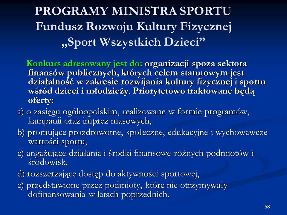58 PROGRAMY MINISTRA SPORTU PROGRAMY MINISTRA SPORTU Fundusz Rozwoju Kultury Fizycznej Sport Wszystkich Dzieci Konkurs adresowany jest do: organizacji