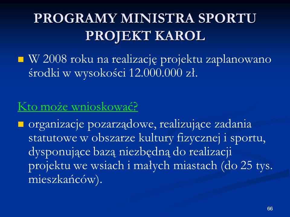 66 PROGRAMY MINISTRA SPORTU PROJEKT KAROL W 2008 roku na realizację projektu zaplanowano środki w wysokości 12.000.000 zł. Kto może wnioskować? organi