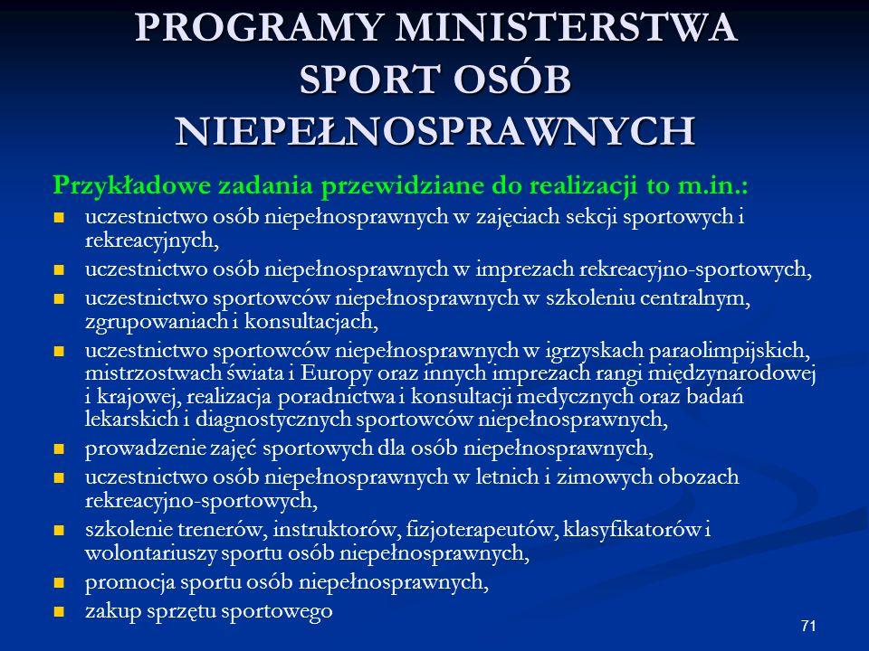 71 PROGRAMY MINISTERSTWA SPORT OSÓB NIEPEŁNOSPRAWNYCH Przykładowe zadania przewidziane do realizacji to m.in.: uczestnictwo osób niepełnosprawnych w z