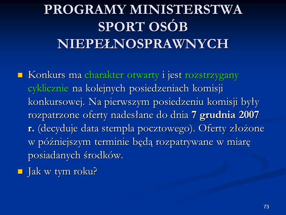 73 PROGRAMY MINISTERSTWA SPORT OSÓB NIEPEŁNOSPRAWNYCH Konkurs ma charakter otwarty i jest rozstrzygany cyklicznie na kolejnych posiedzeniach komisji k