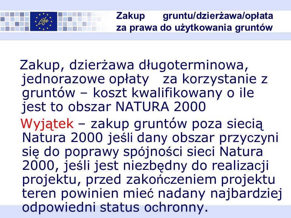 Zakup, dzierżawa długoterminowa, jednorazowe opłaty za korzystanie z gruntów – koszt kwalifikowany o ile jest to obszar NATURA 2000 Wyjątek – zakup gruntów poza sie c ią Natura 2000 je śli dan y obs z ar przy c z y ni si ę do popraw y sp ó jno ś ci sie c i N atura 2000, je ś li jest nie z b ę dn y do reali z a c ji projektu, pr z ed zako ńcz eniem projektu teren powinien mie ć nadany najbard z iej odpowiedni status o c hronny.