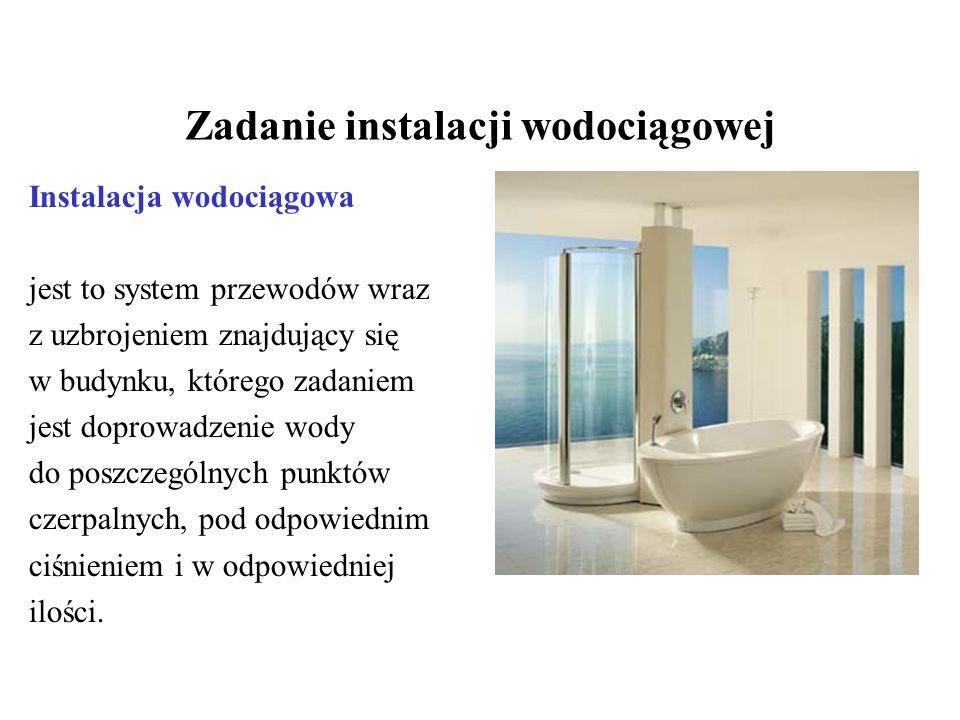 Zadanie instalacji wodociągowej Instalacja wodociągowa jest to system przewodów wraz z uzbrojeniem znajdujący się w budynku, którego zadaniem jest dop