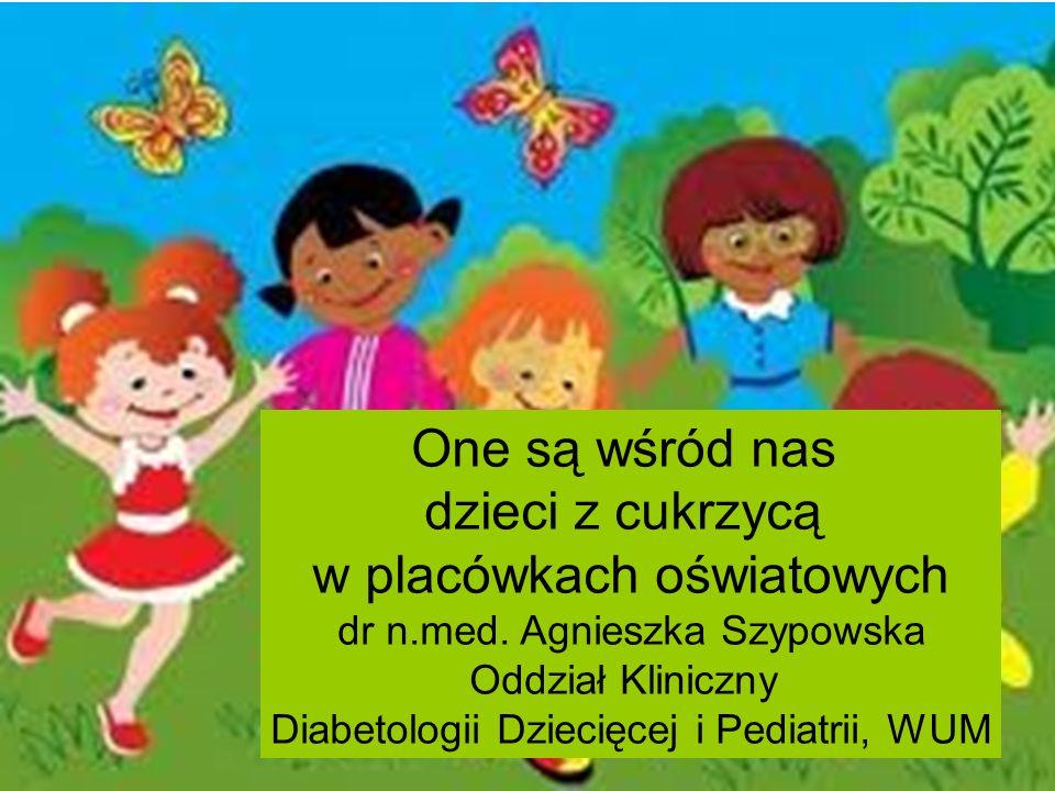 One są wśród nas dzieci z cukrzycą w placówkach oświatowych dr n.med. Agnieszka Szypowska Oddział Kliniczny Diabetologii Dziecięcej i Pediatrii, WUM