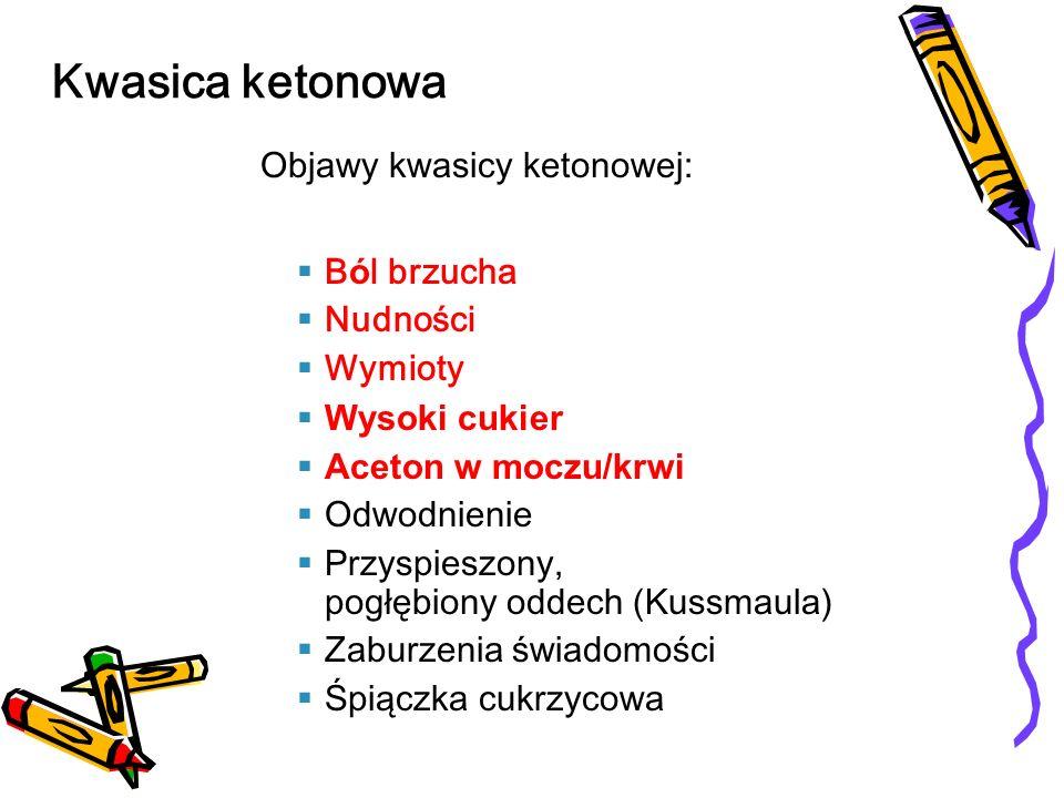 Objawy kwasicy ketonowej: B ó l brzucha Nudności Wymioty Wysoki cukier Aceton w moczu/krwi Odwodnienie Przyspieszony, pogłębiony oddech (Kussmaula) Za