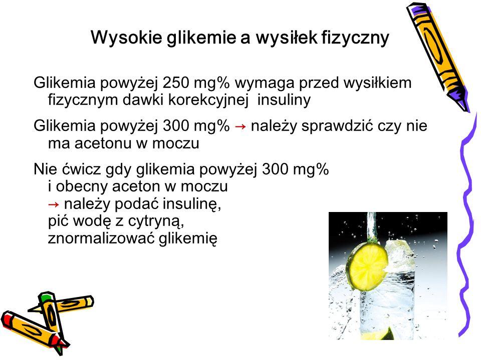 Glikemia powyżej 250 mg% wymaga przed wysiłkiem fizycznym dawki korekcyjnej insuliny Glikemia powyżej 300 mg% należy sprawdzić czy nie ma acetonu w mo