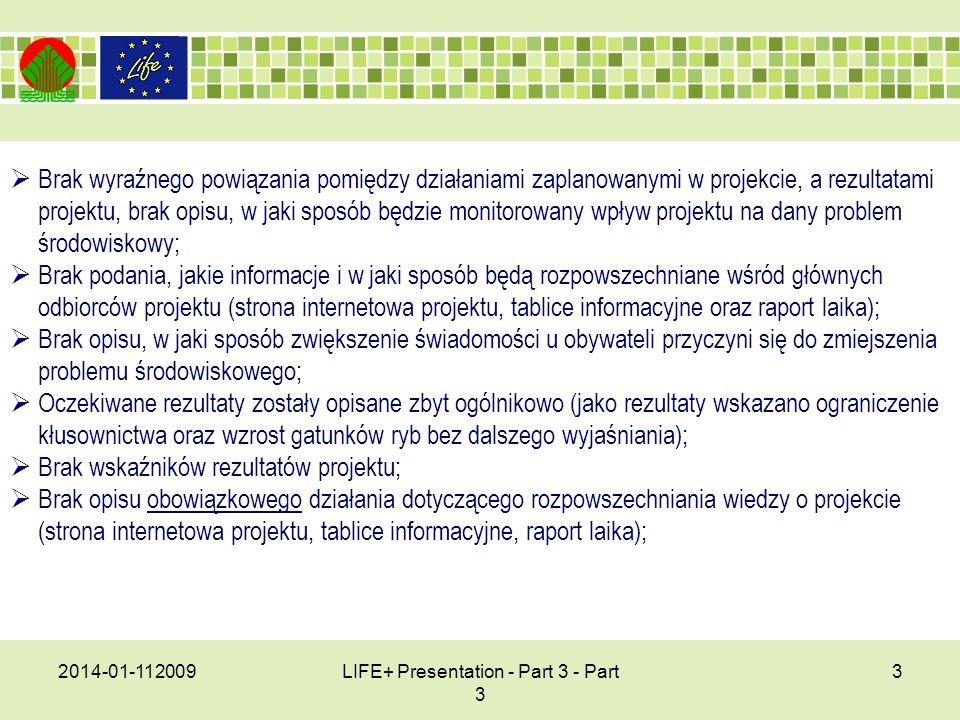 2014-01-112009LIFE+ Presentation - Part 3 - Part 3 3 Brak wyraźnego powiązania pomiędzy działaniami zaplanowanymi w projekcie, a rezultatami projektu, brak opisu, w jaki sposób będzie monitorowany wpływ projektu na dany problem środowiskowy; Brak podania, jakie informacje i w jaki sposób będą rozpowszechniane wśród głównych odbiorców projektu (strona internetowa projektu, tablice informacyjne oraz raport laika); Brak opisu, w jaki sposób zwiększenie świadomości u obywateli przyczyni się do zmiejszenia problemu środowiskowego; Oczekiwane rezultaty zostały opisane zbyt ogólnikowo (jako rezultaty wskazano ograniczenie kłusownictwa oraz wzrost gatunków ryb bez dalszego wyjaśniania); Brak wskaźników rezultatów projektu; Brak opisu obowiązkowego działania dotyczącego rozpowszechniania wiedzy o projekcie (strona internetowa projektu, tablice informacyjne, raport laika);