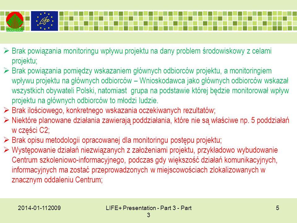 2014-01-112009LIFE+ Presentation - Part 3 - Part 3 5 Brak powiązania monitoringu wpływu projektu na dany problem środowiskowy z celami projektu; Brak powiązania pomiędzy wskazaniem głównych odbiorców projektu, a monitoringiem wpływu projektu na głównych odbiorców – Wnioskodawca jako głównych odbiorców wskazał wszystkich obywateli Polski, natomiast grupa na podstawie której będzie monitorował wpływ projektu na głównych odbiorców to młodzi ludzie.
