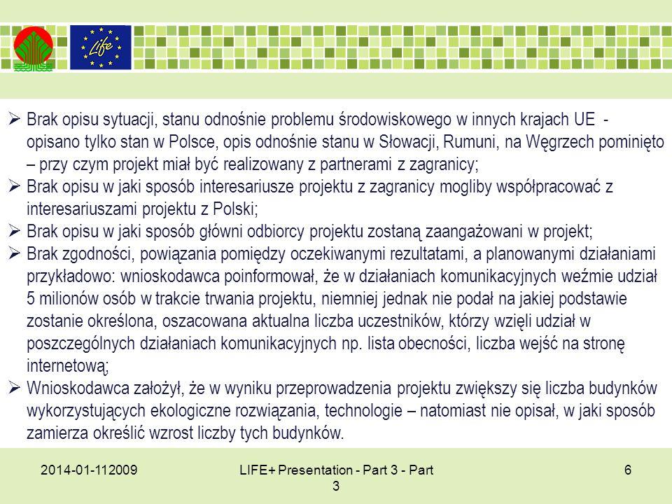 2014-01-112009LIFE+ Presentation - Part 3 - Part 3 6 Brak opisu sytuacji, stanu odnośnie problemu środowiskowego w innych krajach UE - opisano tylko stan w Polsce, opis odnośnie stanu w Słowacji, Rumuni, na Węgrzech pominięto – przy czym projekt miał być realizowany z partnerami z zagranicy; Brak opisu w jaki sposób interesariusze projektu z zagranicy mogliby współpracować z interesariuszami projektu z Polski; Brak opisu w jaki sposób główni odbiorcy projektu zostaną zaangażowani w projekt; Brak zgodności, powiązania pomiędzy oczekiwanymi rezultatami, a planowanymi działaniami przykładowo: wnioskodawca poinformował, że w działaniach komunikacyjnych weźmie udział 5 milionów osób w trakcie trwania projektu, niemniej jednak nie podał na jakiej podstawie zostanie określona, oszacowana aktualna liczba uczestników, którzy wzięli udział w poszczególnych działaniach komunikacyjnych np.