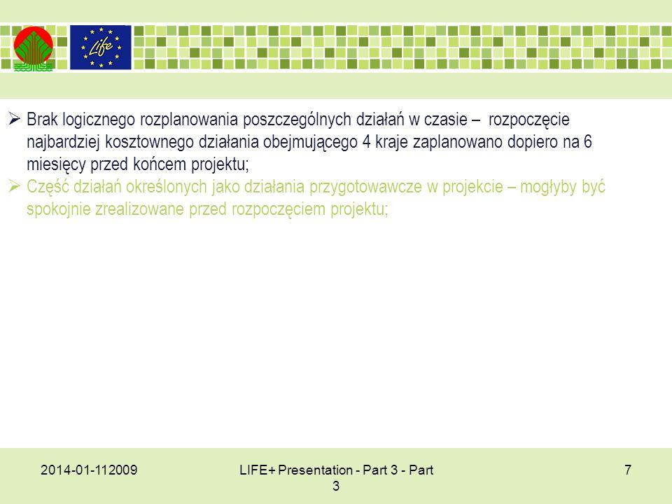 2014-01-112009LIFE+ Presentation - Part 3 - Part 3 7 Brak logicznego rozplanowania poszczególnych działań w czasie – rozpoczęcie najbardziej kosztownego działania obejmującego 4 kraje zaplanowano dopiero na 6 miesięcy przed końcem projektu; Część działań określonych jako działania przygotowawcze w projekcie – mogłyby być spokojnie zrealizowane przed rozpoczęciem projektu;