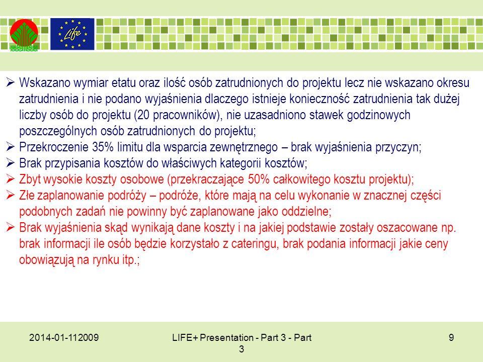 2014-01-112009LIFE+ Presentation - Part 3 - Part 3 9 Wskazano wymiar etatu oraz ilość osób zatrudnionych do projektu lecz nie wskazano okresu zatrudnienia i nie podano wyjaśnienia dlaczego istnieje konieczność zatrudnienia tak dużej liczby osób do projektu (20 pracowników), nie uzasadniono stawek godzinowych poszczególnych osób zatrudnionych do projektu; Przekroczenie 35% limitu dla wsparcia zewnętrznego – brak wyjaśnienia przyczyn; Brak przypisania kosztów do właściwych kategorii kosztów; Zbyt wysokie koszty osobowe (przekraczające 50% całkowitego kosztu projektu); Złe zaplanowanie podróży – podróże, które mają na celu wykonanie w znacznej części podobnych zadań nie powinny być zaplanowane jako oddzielne; Brak wyjaśnienia skąd wynikają dane koszty i na jakiej podstawie zostały oszacowane np.
