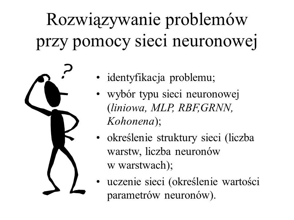 Rozwiązywanie problemów przy pomocy sieci neuronowej identyfikacja problemu; wybór typu sieci neuronowej (liniowa, MLP, RBF,GRNN, Kohonena); określeni
