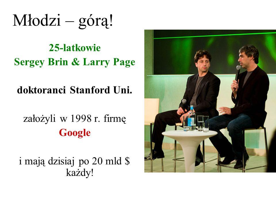 Młodzi – górą! 25-latkowie Sergey Brin & Larry Page doktoranci Stanford Uni. założyli w 1998 r. firmę Google i mają dzisiaj po 20 mld $ każdy!