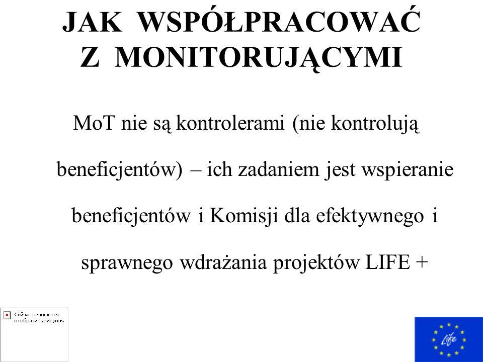 JAK WSPÓŁPRACOWAĆ Z MONITORUJĄCYMI MoT nie są kontrolerami (nie kontrolują beneficjentów) – ich zadaniem jest wspieranie beneficjentów i Komisji dla efektywnego i sprawnego wdrażania projektów LIFE +